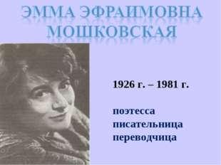 1926 г. – 1981 г. поэтесса писательница переводчица