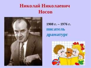 Николай Николаевич Носов 1908 г. – 1976 г. писатель драматург