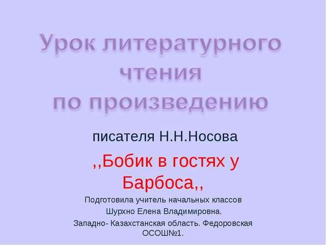писателя Н.Н.Носова ,,Бобик в гостях у Барбоса,, Подготовила учитель начальн...
