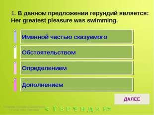 1. В данном предложении герундий является: Her greatest pleasure was swimming