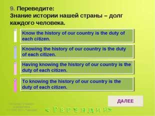 9. Переведите: Знание истории нашей страны – долг каждого человека. 1 ответ 2