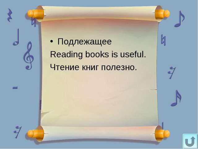 Подлежащее Reading books is useful. Чтение книг полезно.
