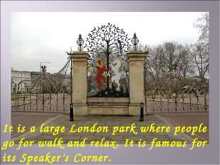 It is a large London park where people go for walk and relax. It is famous fo