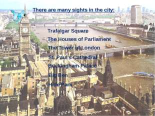 There are many sights in the city: Trafalgar Square The Houses of Parliament