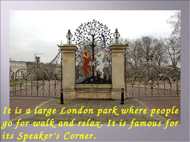 It is a large London park where people go for walk and relax. It is famous fo...