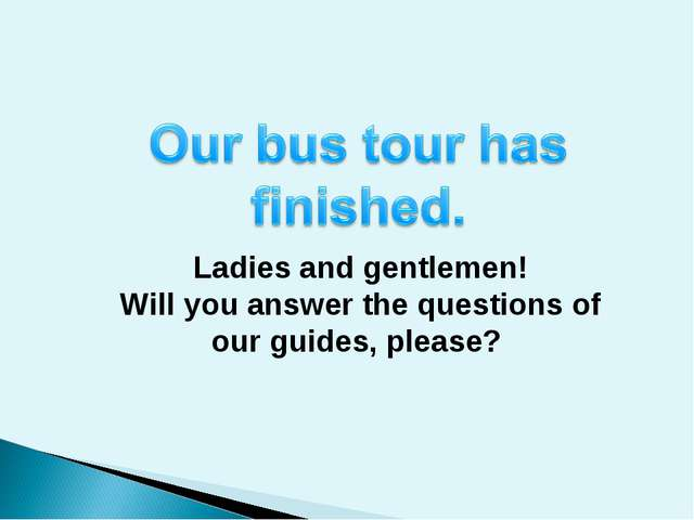 Ladies and gentlemen! Will you answer the questions of our guides, please?