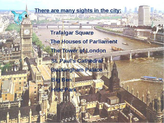 There are many sights in the city: Trafalgar Square The Houses of Parliament...