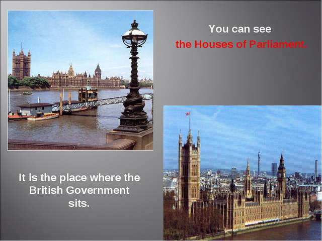 It is the place where the British Government sits. You can see the Houses of...
