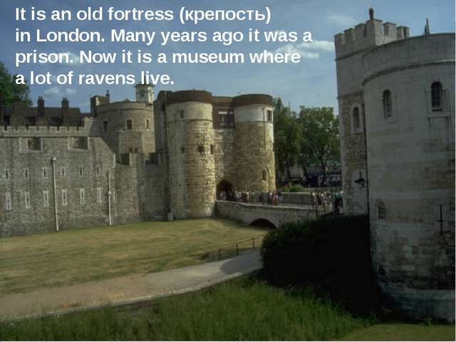 It is an old fortress (крепость) in London. Many years ago it was a prison. N...
