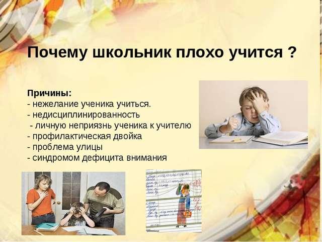 Почему школьник плохо учится ? Причины: - нежелание ученика учиться. - недисц...