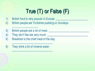 True (T) or False (F) British food is very popular in Europe. _______________