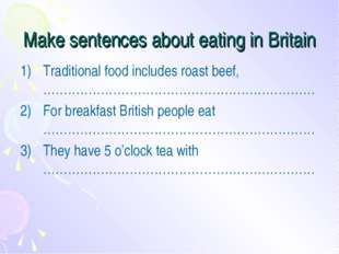 Make sentences about eating in Britain Traditional food includes roast beef,