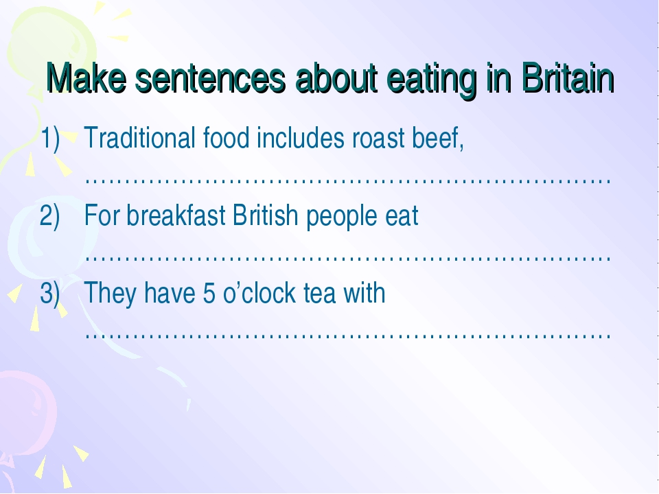 Make sentences about eating in Britain Traditional food includes roast beef,...