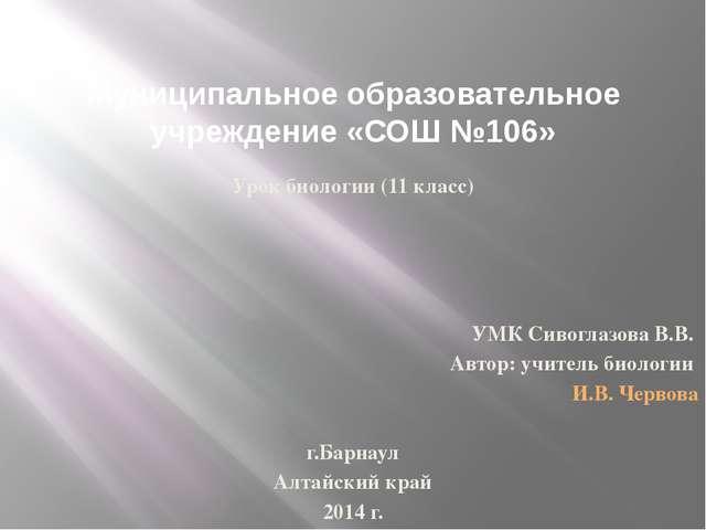 Муниципальное образовательное учреждение «СОШ №106» Урок биологии (11 класс)...