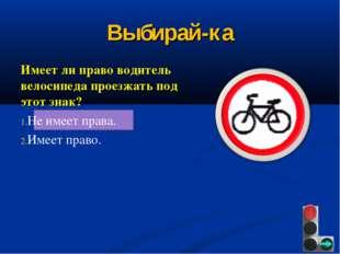 Выбирай-ка Имеет ли право водитель велосипеда проезжать под этот знак? Не име