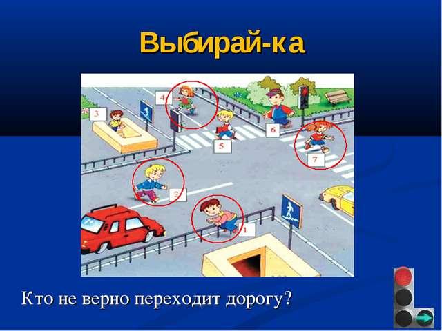 Выбирай-ка Кто не верно переходит дорогу?