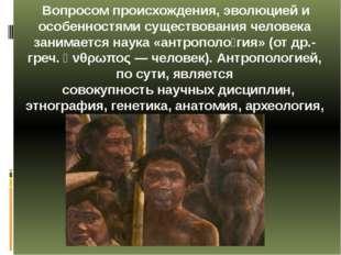 Вопросом происхождения, эволюцией и особенностями существования человека зан