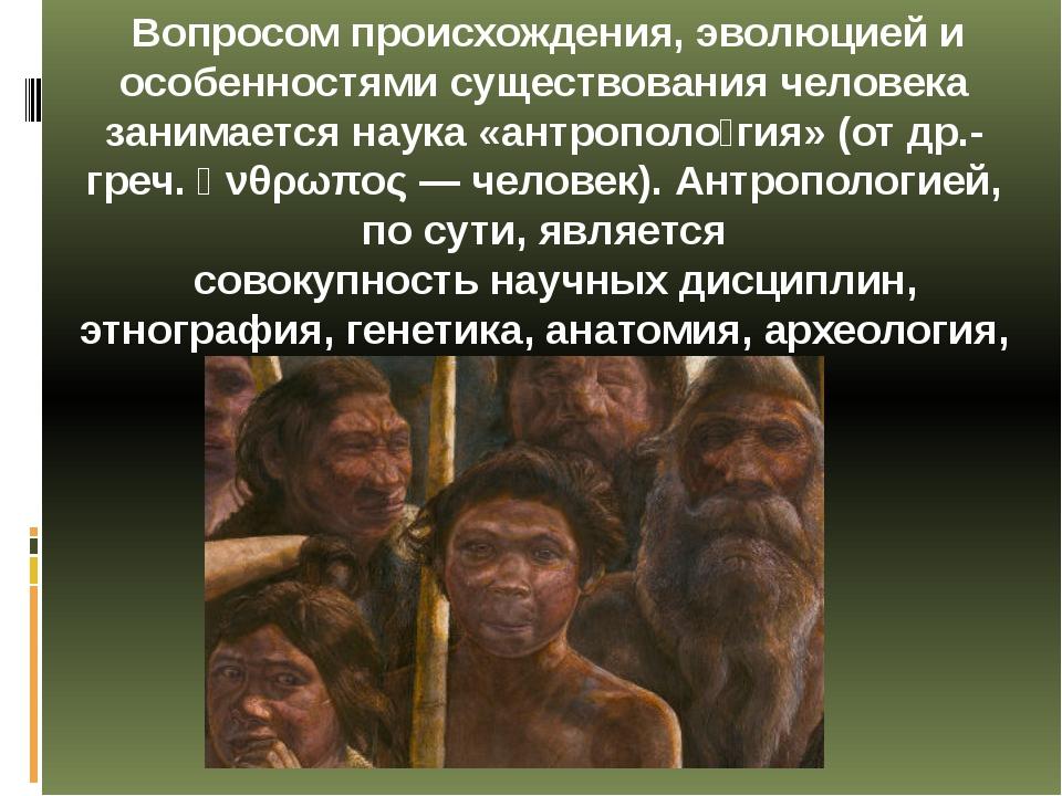 Вопросом происхождения, эволюцией и особенностями существования человека зан...