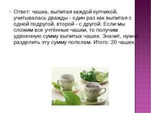 Ответ: чашка, выпитая каждой купчихой, учитывалась дважды - один раз как выпи