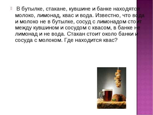 В бутылке, стакане, кувшине и банке находятся молоко, лимонад, квас и вода....