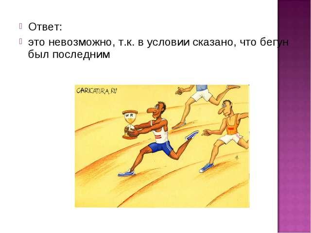 Ответ: это невозможно, т.к. в условии сказано, что бегун был последним