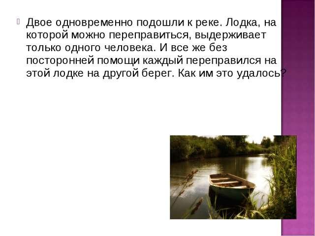 Двое одновременно подошли к реке. Лодка, на которой можно переправиться, выде...