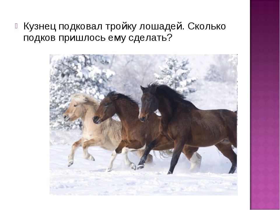 Кузнец подковал тройку лошадей. Сколько подков пришлось ему сделать?