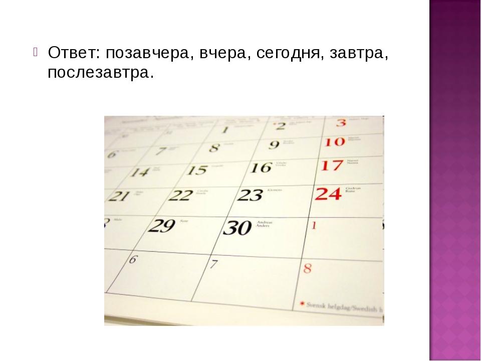 Ответ: позавчера, вчера, сегодня, завтра, послезавтра.