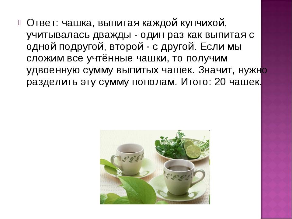 Ответ: чашка, выпитая каждой купчихой, учитывалась дважды - один раз как выпи...