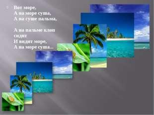 Вот море, А на море сyша, А на сyше пальма, А на пальме клоп сидит И видит мо