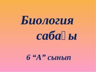 """Биология сабағы 6 """"А"""" сынып"""