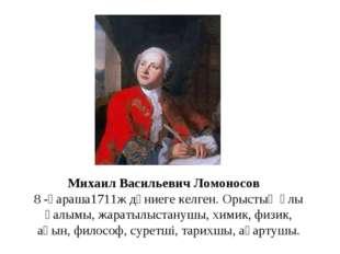 Михаил Васильевич Ломоносов 8 -қараша1711ж дүниеге келген. Орыстың ұлы ғалымы
