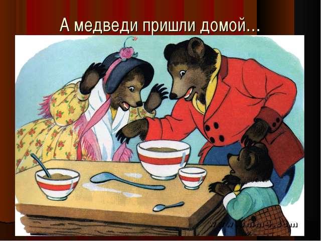 А медведи пришли домой…