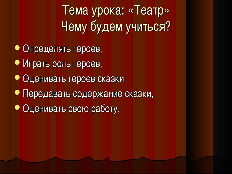 Тема урока: «Театр» Чему будем учиться? Определять героев, Играть роль героев...