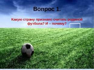 Вопрос 1. Какую страну признано считать родиной футбола? И – почему?