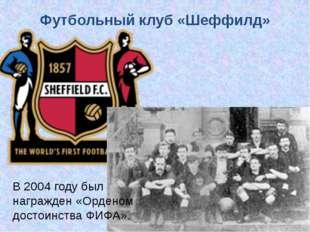 Футбольный клуб «Шеффилд» В 2004 году был награжден «Орденом достоинства ФИФА».