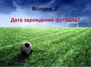 Вопрос 2. Дата зарождения футбола?