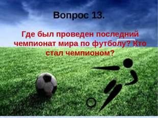 Вопрос 13. Где был проведен последний чемпионат мира по футболу? Кто стал чем