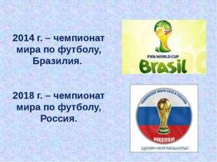 2014 г. – чемпионат мира по футболу, Бразилия. 2018 г. – чемпионат мира по фу