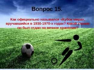 Вопрос 15. Как официально назывался «Кубок мира», вручавшийся в 1930-1970-х г