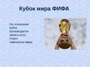 На основании кубка производится запись всех стран-чемпионов мира Кубок мира Ф