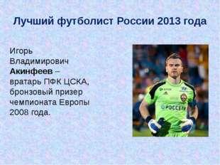 Игорь Владимирович Акинфеев – вратарь ПФК ЦСКА, бронзовый призер чемпионата Е