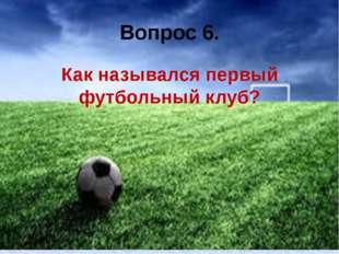 Вопрос 6. Как назывался первый футбольный клуб?
