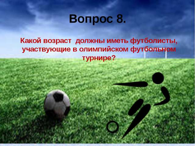 Вопрос 8. Какой возраст должны иметь футболисты, участвующие в олимпийском фу...