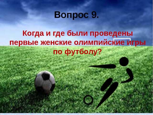 Вопрос 9. Когда и где были проведены первые женские олимпийские игры по футбо...