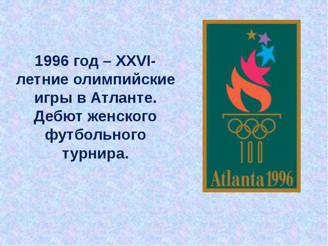 1996 год – XXVI-летние олимпийские игры в Атланте. Дебют женского футбольного...