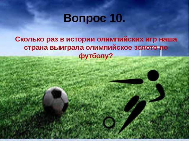 Вопрос 10. Сколько раз в истории олимпийских игр наша страна выиграла олимпий...
