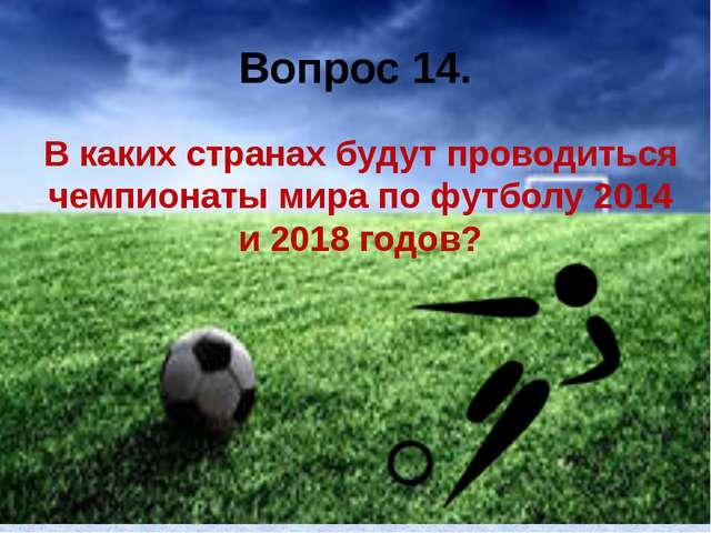 Вопрос 14. В каких странах будут проводиться чемпионаты мира по футболу 2014...