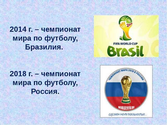 2014 г. – чемпионат мира по футболу, Бразилия. 2018 г. – чемпионат мира по фу...