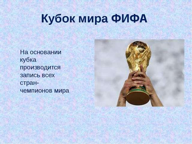На основании кубка производится запись всех стран-чемпионов мира Кубок мира Ф...